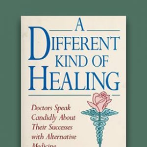 A Different Kind Of Healing: Doctors Speak Candidly About Their Success with Alternative Medicine